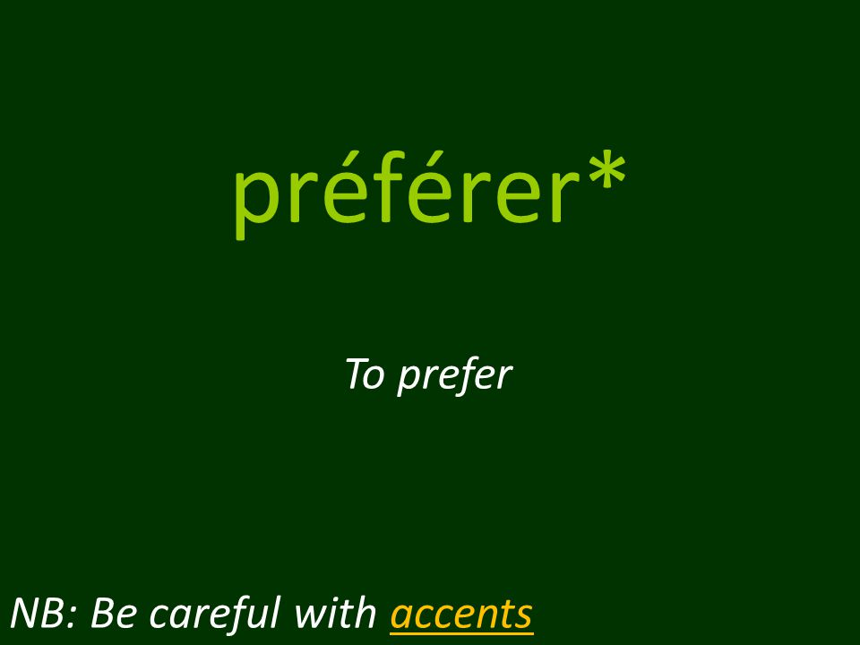 préférer* To prefer NB: Be careful with accents