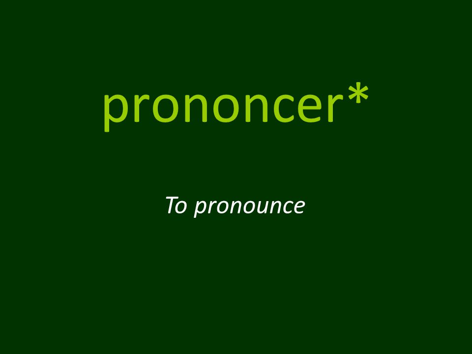 prononcer* To pronounce