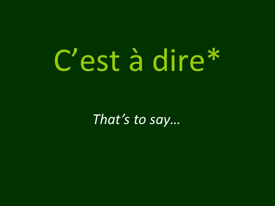 C'est à dire* That's to say…