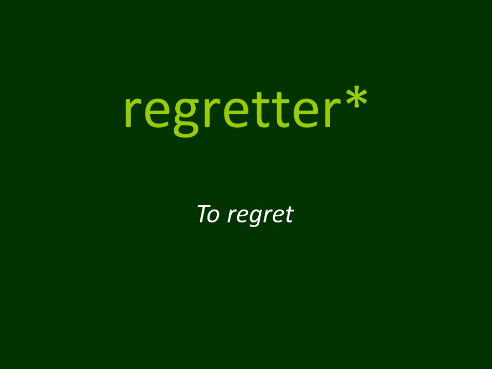 regretter* To regret