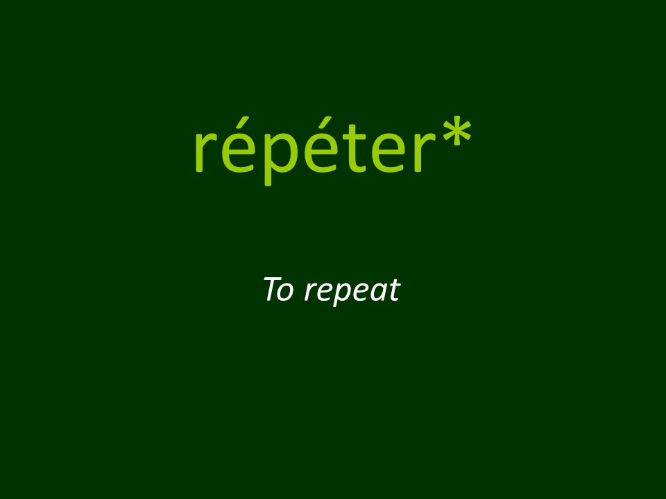répéter* To repeat