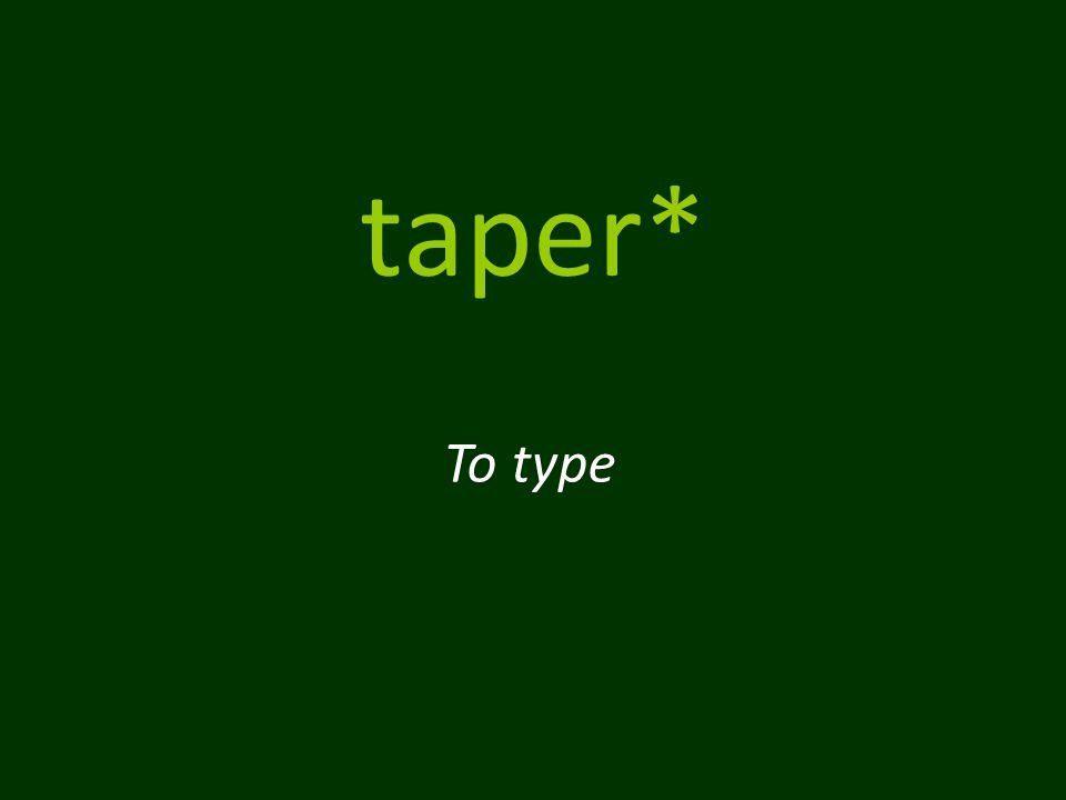 taper* To type