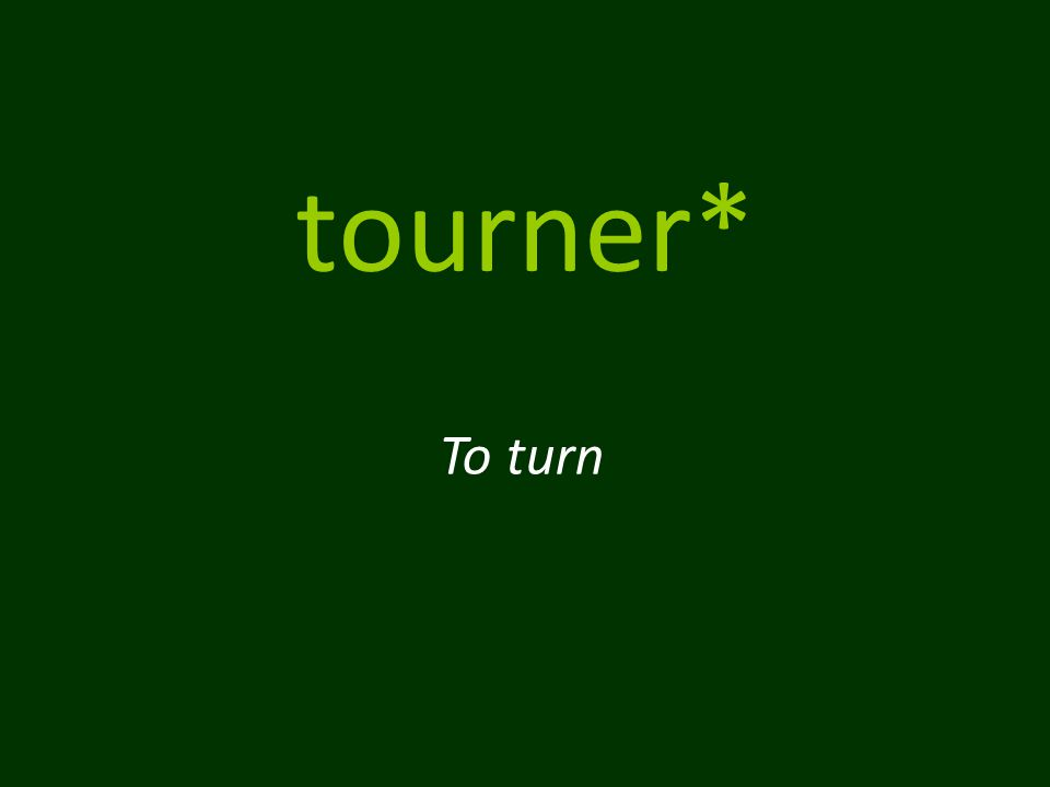 tourner* To turn