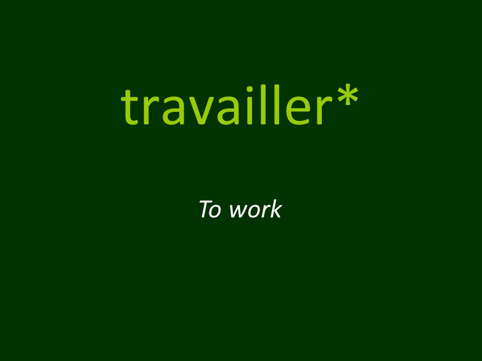 travailler* To work