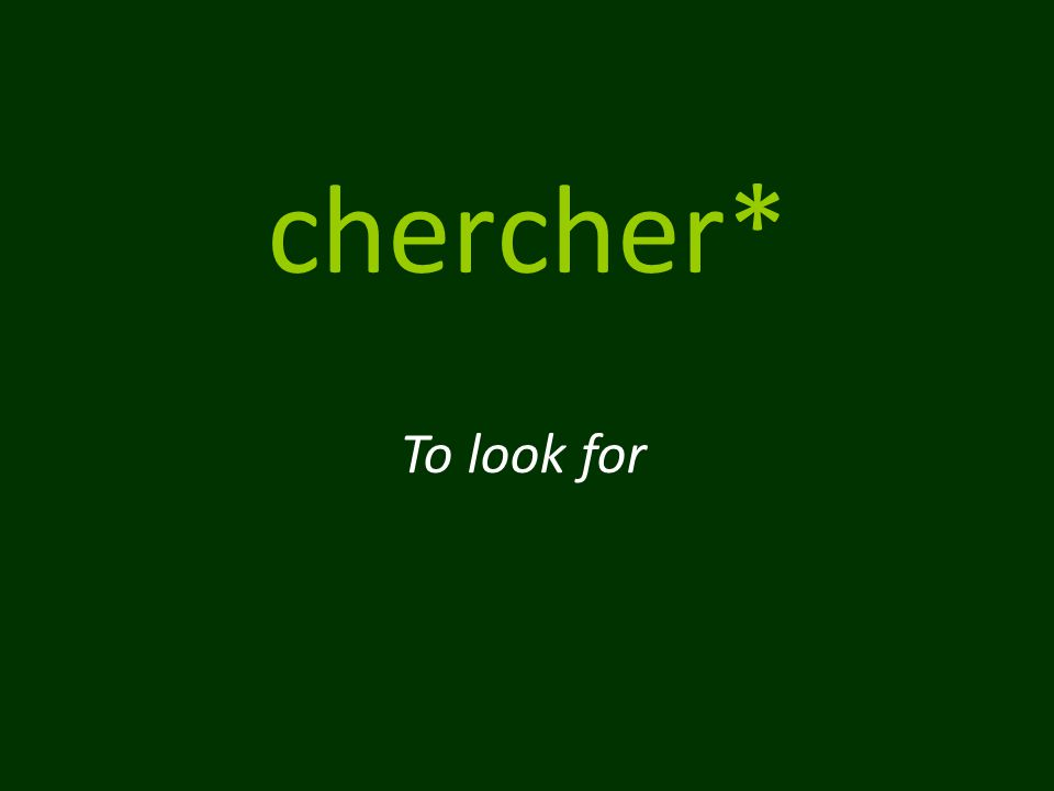 chercher* To look for