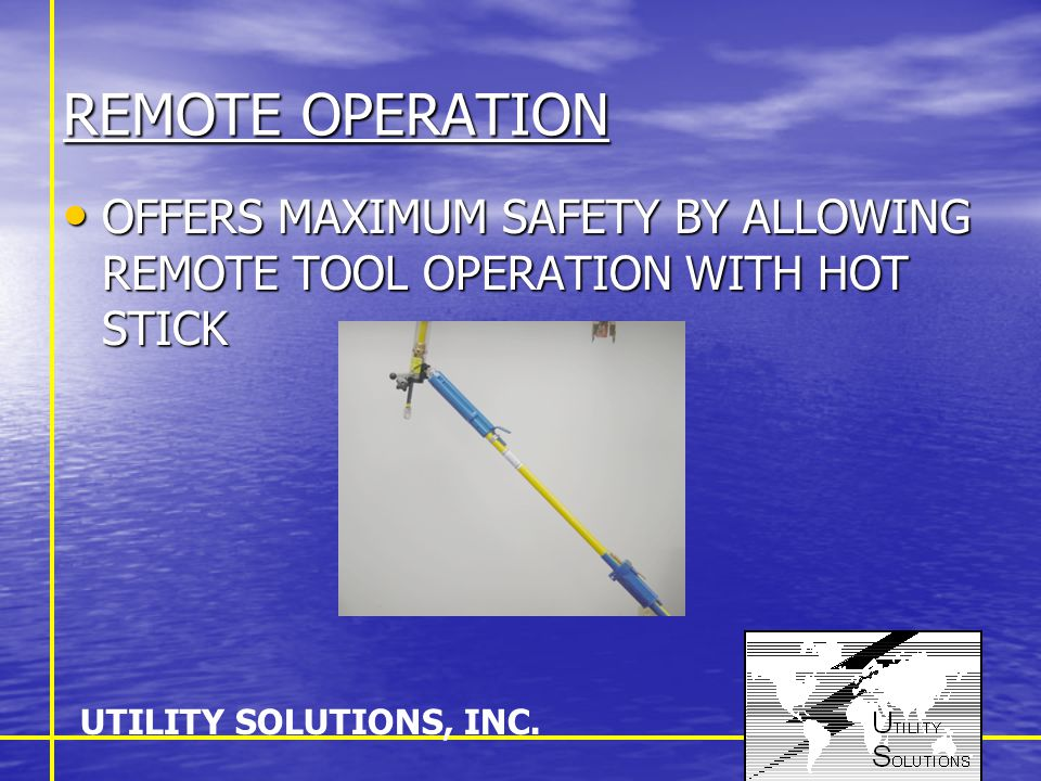 REMOTE OPERATION OFFERS MAXIMUM SAFETY BY ALLOWING REMOTE TOOL OPERATION WITH HOT STICK OFFERS MAXIMUM SAFETY BY ALLOWING REMOTE TOOL OPERATION WITH H
