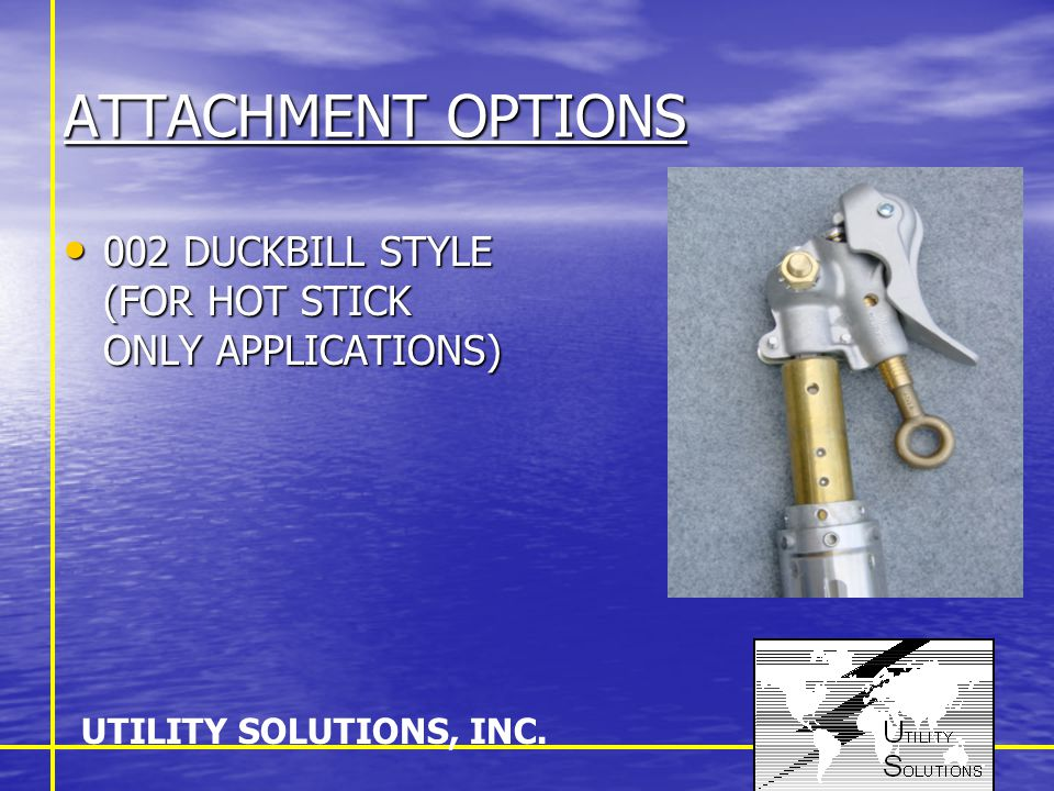 ATTACHMENT OPTIONS 002 DUCKBILL STYLE (FOR HOT STICK ONLY APPLICATIONS) 002 DUCKBILL STYLE (FOR HOT STICK ONLY APPLICATIONS) UTILITY SOLUTIONS, INC.