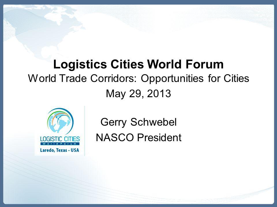 Logistics Cities World Forum World Trade Corridors: Opportunities for Cities May 29, 2013 Gerry Schwebel NASCO President