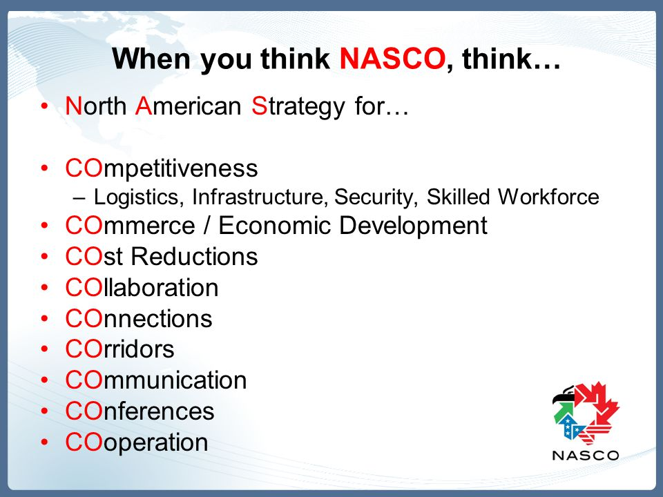 When you think NASCO, think… North American Strategy for… COmpetitiveness –Logistics, Infrastructure, Security, Skilled Workforce COmmerce / Economic
