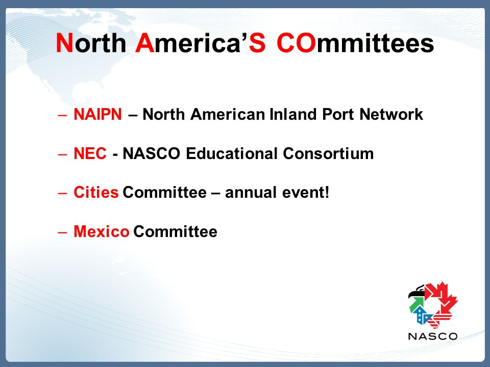 North America'S COmmittees –NAIPN – North American Inland Port Network –NEC - NASCO Educational Consortium –Cities Committee – annual event! –Mexico C
