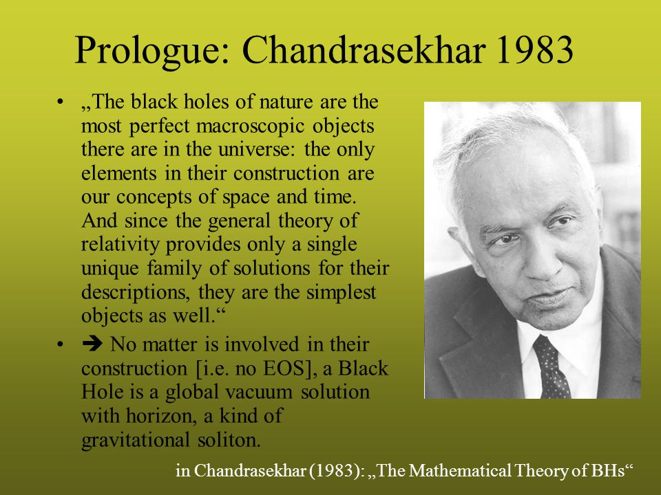 "Prologue: Chandrasekhar 1983 ""The black holes of nature are the most perfect macroscopic objects there are in the universe: the only elements in their construction are our concepts of space and time."