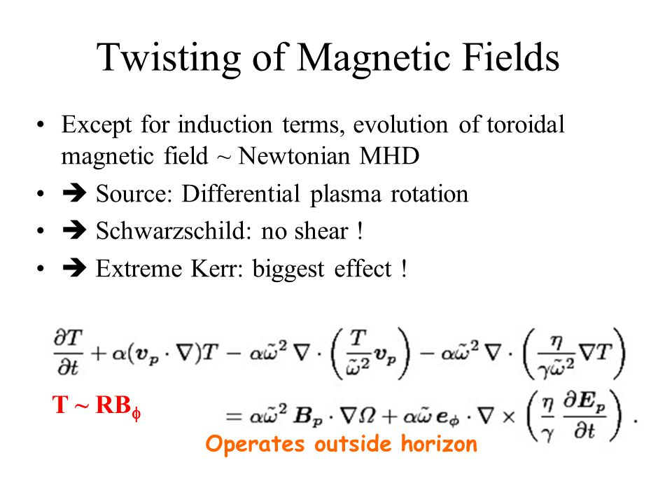 Twisting of Magnetic Fields Except for induction terms, evolution of toroidal magnetic field ~ Newtonian MHD  Source: Differential plasma rotation  Schwarzschild: no shear .