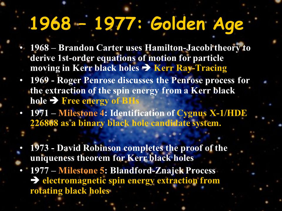1968 – 1977: Golden Age 1968 – Brandon Carter uses Hamilton-Jacobi theory to derive 1st-order equations of motion for particle moving in Kerr black holes  Kerr Ray-Tracing 1969 - Roger Penrose discusses the Penrose process for the extraction of the spin energy from a Kerr black hole  Free energy of BHs 1971 – Milestone 4: Identification of Cygnus X-1/HDE 226868 as a binary black hole candidate system.