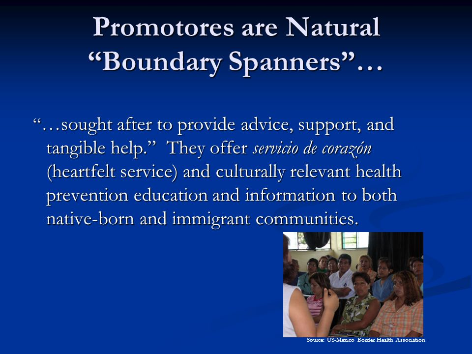 Promotores are Natural Boundary Spanners … …sought after to provide advice, support, and tangible help. They offer servicio de corazón (heartfelt service) and culturally relevant health prevention education and information to both native-born and immigrant communities.