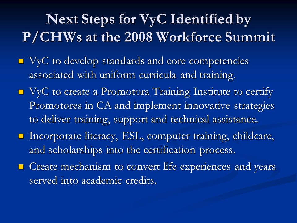 Next Steps for VyC Identified by P/CHWs at the 2008 Workforce Summit VyC to develop standards and core competencies associated with uniform curricula and training.