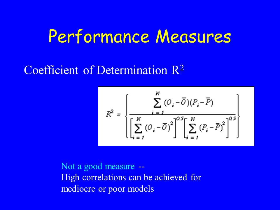 Performance Measures Coefficient of Determination R 2 Not a good measure -- High correlations can be achieved for mediocre or poor models