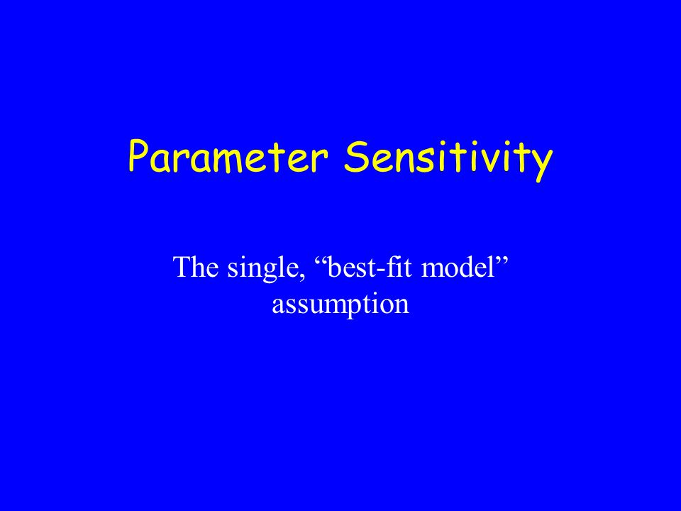 Parameter Sensitivity The single, best-fit model assumption