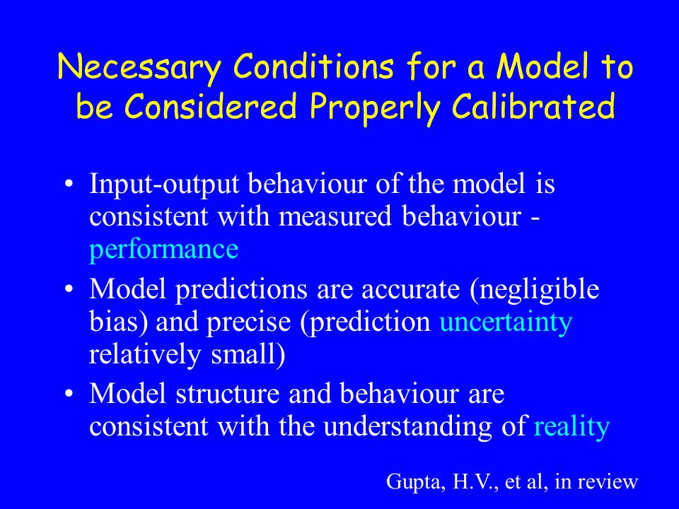 Input-output behaviour of the model is consistent with measured behaviour - performance Model predictions are accurate (negligible bias) and precise (prediction uncertainty relatively small) Model structure and behaviour are consistent with the understanding of reality Necessary Conditions for a Model to be Considered Properly Calibrated Gupta, H.V., et al, in review
