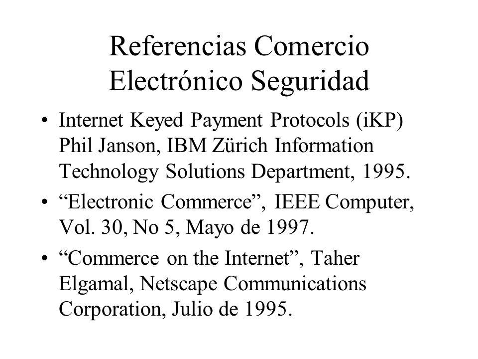 Referencias Comercio Electrónico Seguridad Internet Keyed Payment Protocols (iKP) Phil Janson, IBM Zürich Information Technology Solutions Department, 1995.