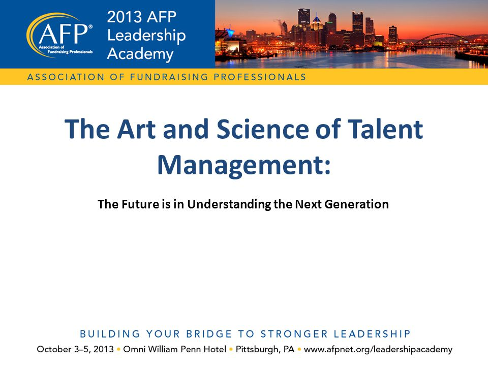 The Future is in Understanding the Next Generation The Art and Science of Talent Management: