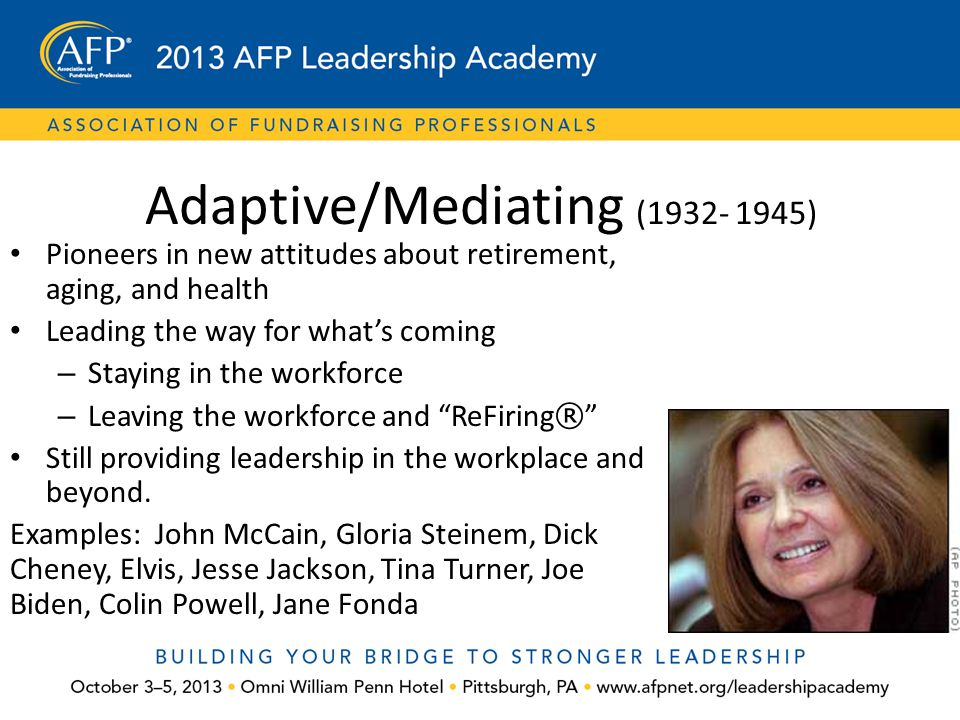 Adaptive/Mediating (1932- 1945) Pioneers in new attitudes about retirement, aging, and health Leading the way for what's coming – Staying in the workf