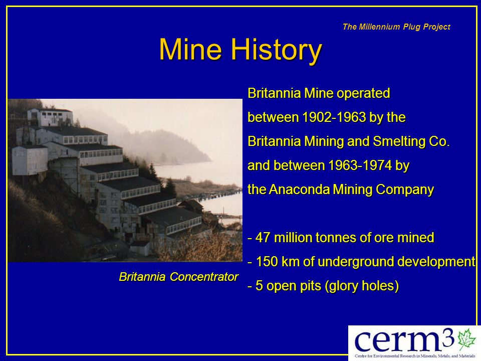 The Millennium Plug Project Mine History Britannia Mine operated between 1902-1963 by the Britannia Mining and Smelting Co. and between 1963-1974 by t