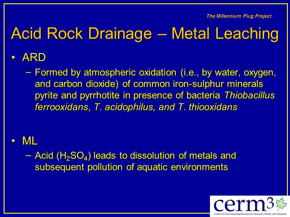 The Millennium Plug Project Acid Rock Drainage – Metal Leaching ARDARD – Formed by atmospheric oxidation (i.e., by water, oxygen, and carbon dioxide)