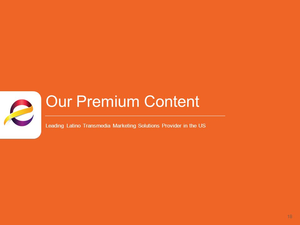 18 Our Premium Content Leading Latino Transmedia Marketing Solutions Provider in the US