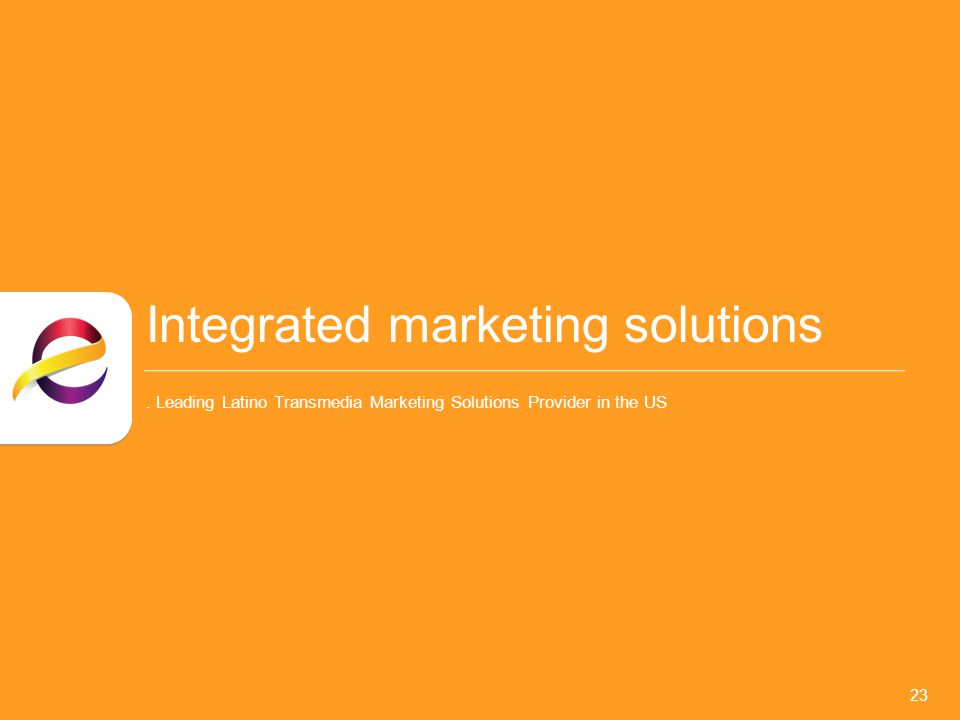 Integrated marketing solutions. Leading Latino Transmedia Marketing Solutions Provider in the US 23