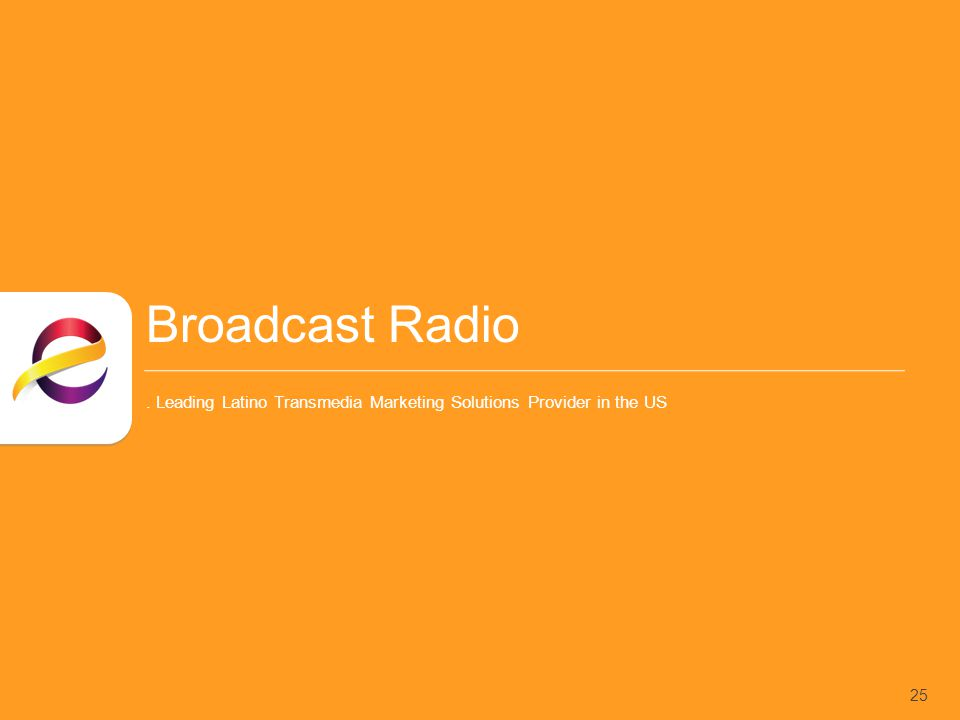 Broadcast Radio. Leading Latino Transmedia Marketing Solutions Provider in the US 25