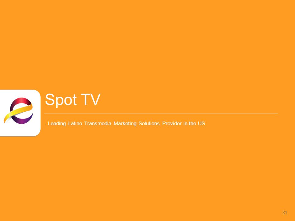 Spot TV. Leading Latino Transmedia Marketing Solutions Provider in the US 31