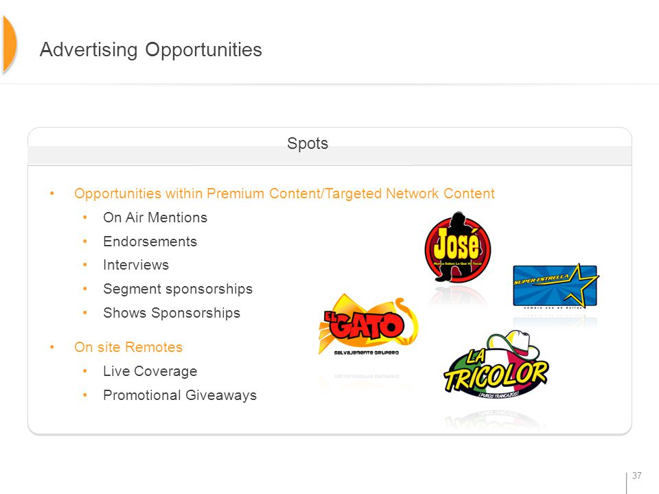 37 Opportunities within Premium Content/Targeted Network Content On Air Mentions Endorsements Interviews Segment sponsorships Shows Sponsorships On site Remotes Live Coverage Promotional Giveaways Advertising Opportunities Spots