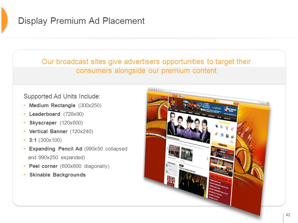 42 Display Premium Ad Placement Our broadcast sites give advertisers opportunities to target their consumers alongside our premium content Supported Ad Units Include: Medium Rectangle (300x250) Leaderboard (728x90) Skyscraper (120x600) Vertical Banner (120x240) 3:1 (300x100) Expanding Pencil Ad (990x50 collapsed and 990x250 expanded) Peel corner (600x600 diagonally) Skinable Backgrounds