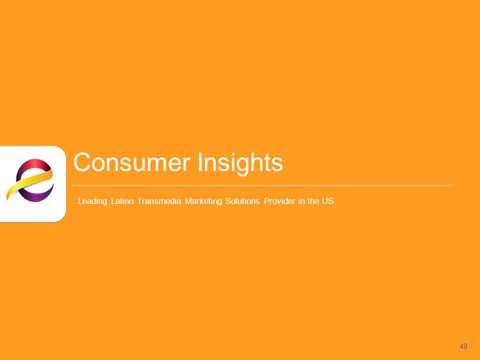 49 Consumer Insights. Leading Latino Transmedia Marketing Solutions Provider in the US