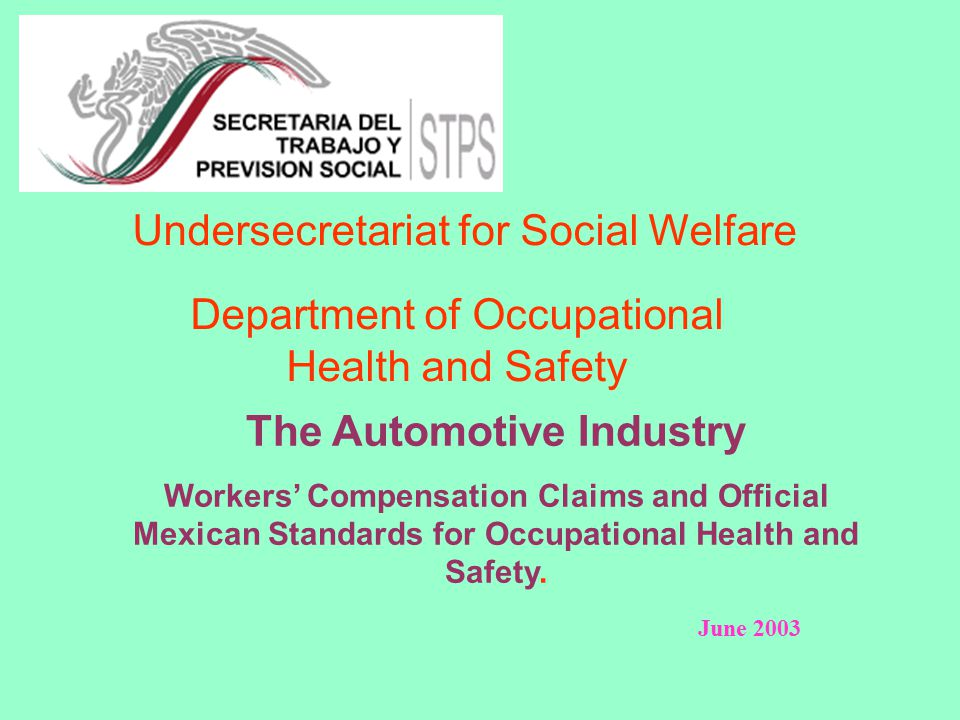 Undersecretariat for Social Welfare Department of Occupational Health and Safety The Automotive Industry Workers' Compensation Claims and Official Mexican Standards for Occupational Health and Safety.