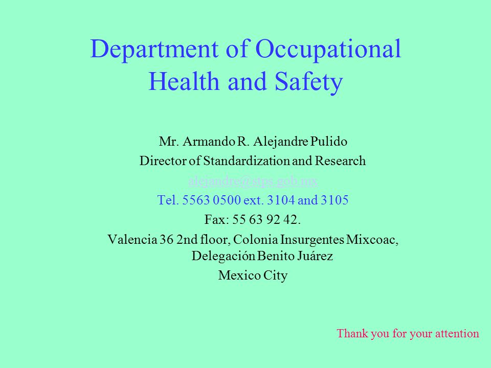 Department of Occupational Health and Safety Mr. Armando R. Alejandre Pulido Director of Standardization and Research alejandre@stps.gob.mx Tel. 5563