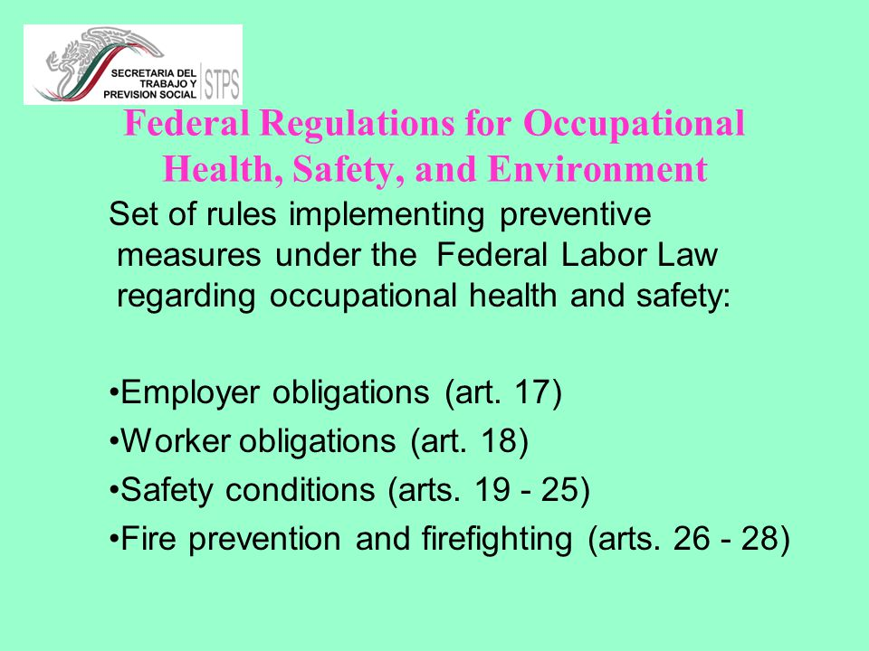 Federal Regulations for Occupational Health, Safety, and Environment Set of rules implementing preventive measures under the Federal Labor Law regarding occupational health and safety: Employer obligations (art.