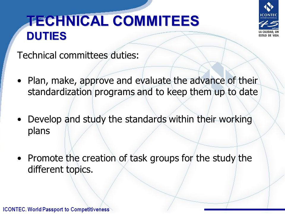 ICONTEC. World Passport to Competitiveness Technical committees duties: Plan, make, approve and evaluate the advance of their standardization programs