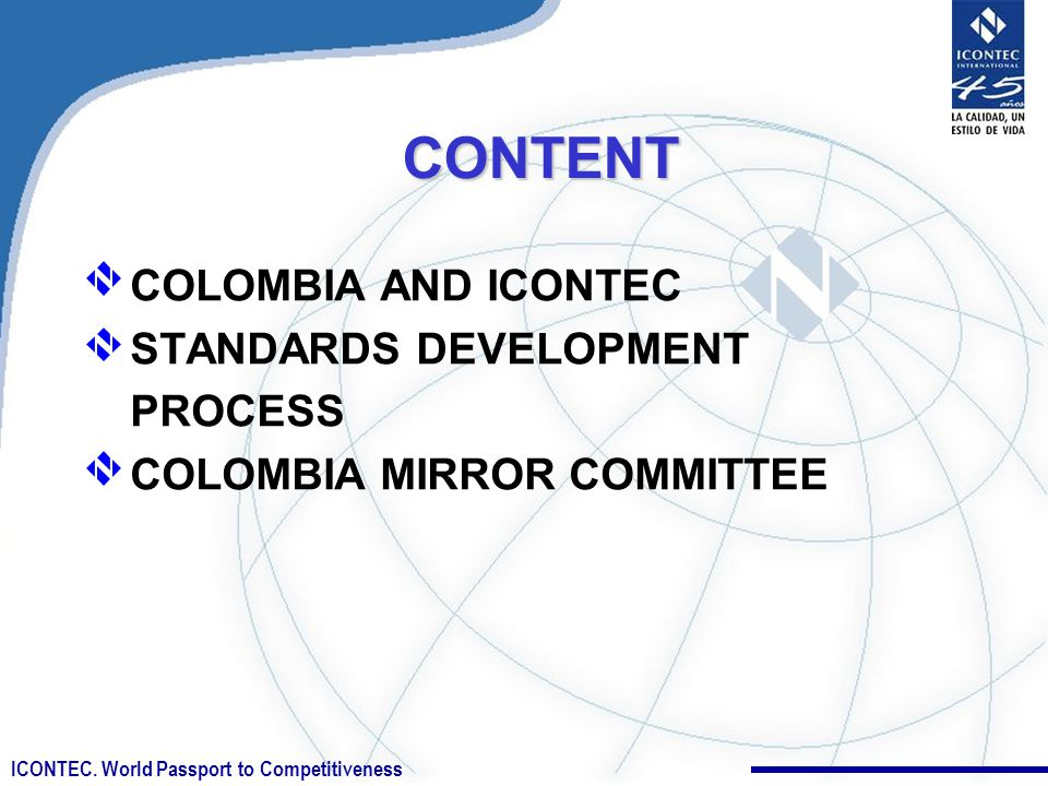 ICONTEC. World Passport to CompetitivenessCONTENT COLOMBIA AND ICONTEC STANDARDS DEVELOPMENT PROCESS COLOMBIA MIRROR COMMITTEE