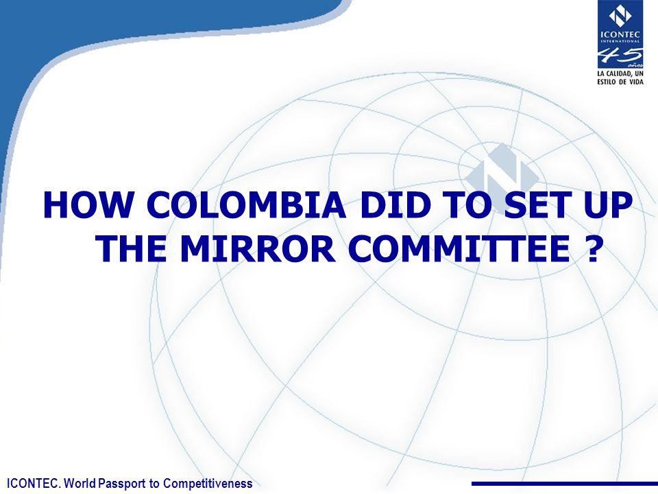 ICONTEC. World Passport to Competitiveness HOW COLOMBIA DID TO SET UP THE MIRROR COMMITTEE ?