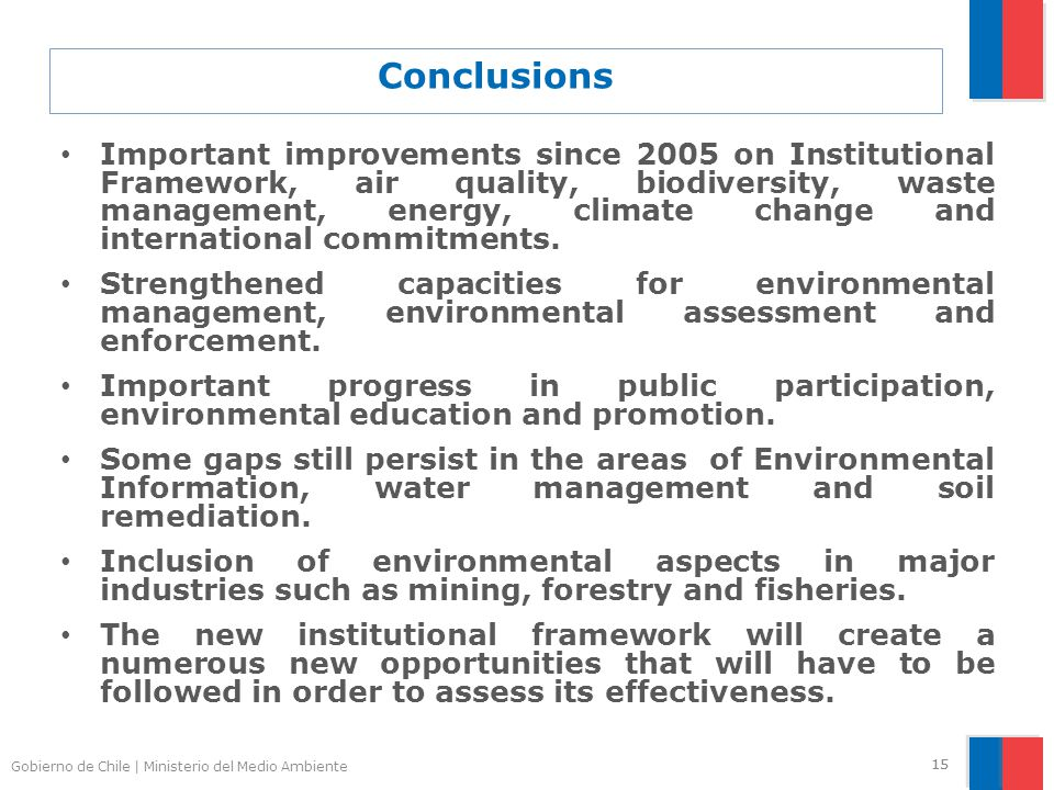 Gobierno de Chile | Ministerio del Medio Ambiente 15 Conclusions Important improvements since 2005 on Institutional Framework, air quality, biodiversity, waste management, energy, climate change and international commitments.