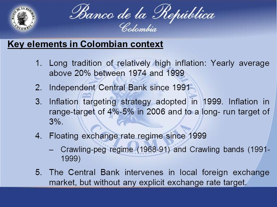 Key elements in Colombian context 1.Long tradition of relatively high inflation: Yearly average above 20% between 1974 and 1999 2.Independent Central Bank since 1991 3.Inflation targeting strategy adopted in 1999.