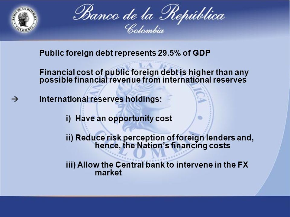 Public foreign debt represents 29.5% of GDP Financial cost of public foreign debt is higher than any possible financial revenue from international reserves  International reserves holdings: i) Have an opportunity cost ii) Reduce risk perception of foreign lenders and, hence, the Nation's financing costs iii) Allow the Central bank to intervene in the FX market