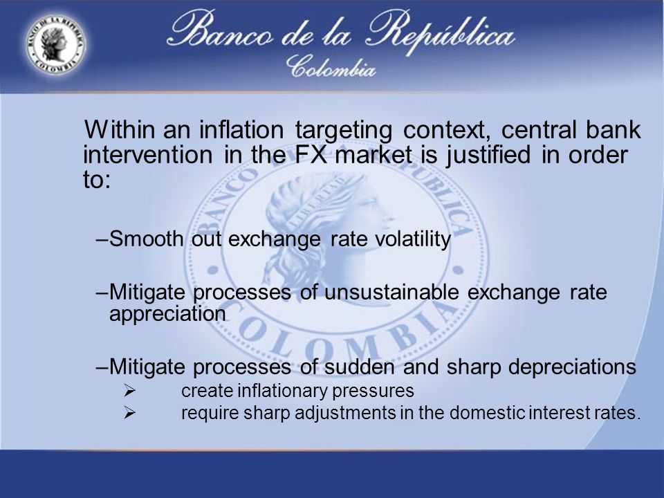 Within an inflation targeting context, central bank intervention in the FX market is justified in order to: –Smooth out exchange rate volatility –Mitigate processes of unsustainable exchange rate appreciation –Mitigate processes of sudden and sharp depreciations  create inflationary pressures  require sharp adjustments in the domestic interest rates.