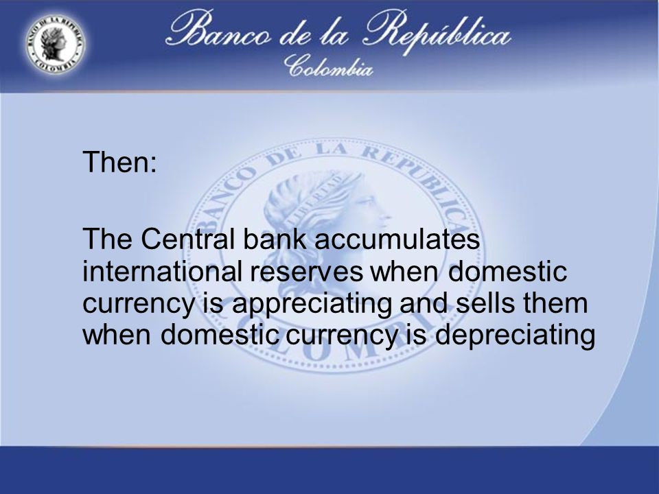 Then: The Central bank accumulates international reserves when domestic currency is appreciating and sells them when domestic currency is depreciating