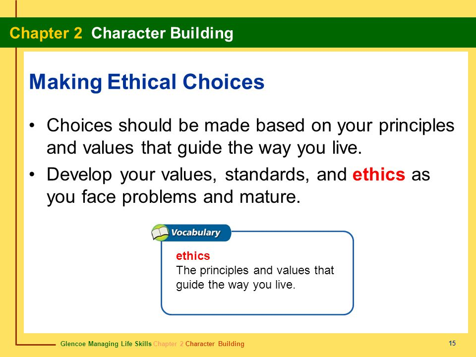 Glencoe Managing Life Skills Chapter 2 Character Building Chapter 2 Character Building 15 Making Ethical Choices Choices should be made based on your
