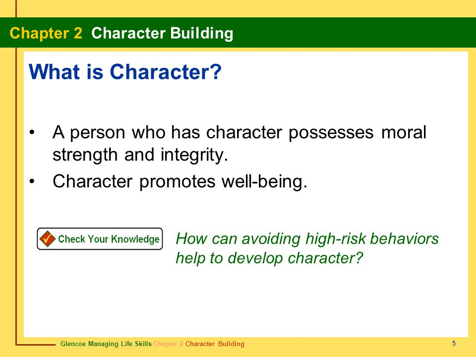 Glencoe Managing Life Skills Chapter 2 Character Building Chapter 2 Character Building 5 What is Character? A person who has character possesses moral