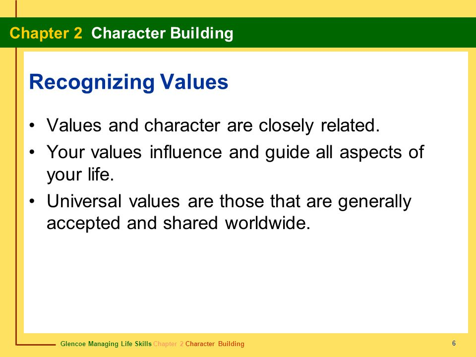 Glencoe Managing Life Skills Chapter 2 Character Building Chapter 2 Character Building 6 Recognizing Values Values and character are closely related.