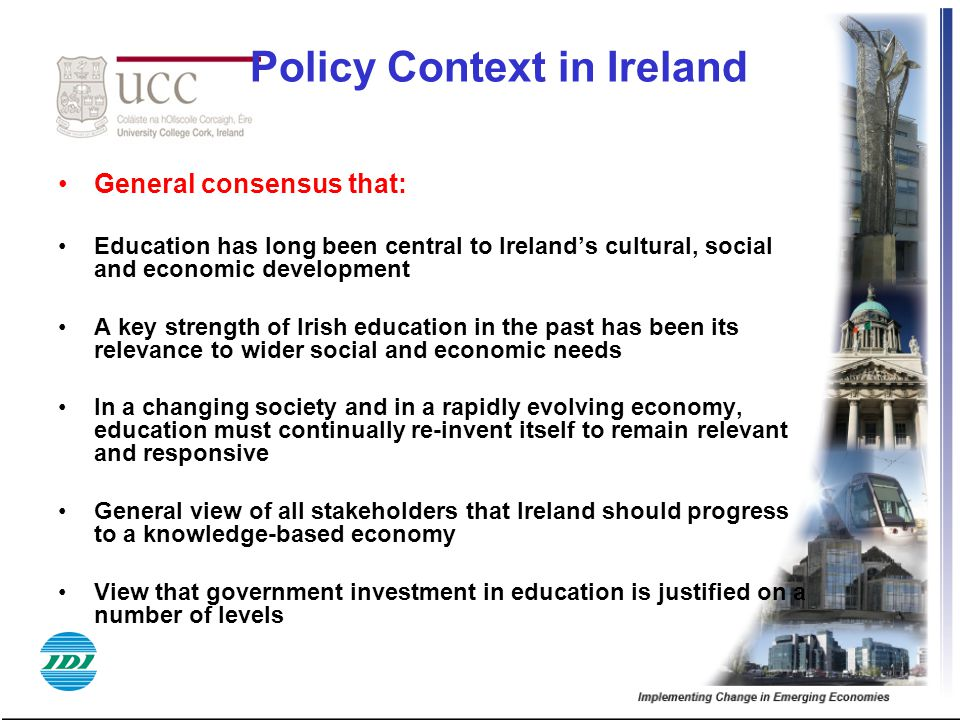 Policy Context in Ireland General consensus that: Education has long been central to Ireland's cultural, social and economic development A key strength of Irish education in the past has been its relevance to wider social and economic needs In a changing society and in a rapidly evolving economy, education must continually re-invent itself to remain relevant and responsive General view of all stakeholders that Ireland should progress to a knowledge-based economy View that government investment in education is justified on a number of levels