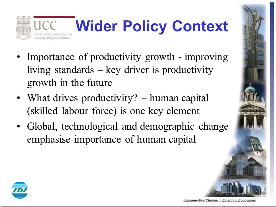 Wider Policy Context Importance of productivity growth - improving living standards – key driver is productivity growth in the future What drives prod